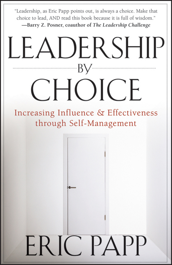 Eric Papp Leadership by Choice. Increasing Influence and Effectiveness through Self-Management joe calloway never by chance aligning people and strategy through intentional leadership