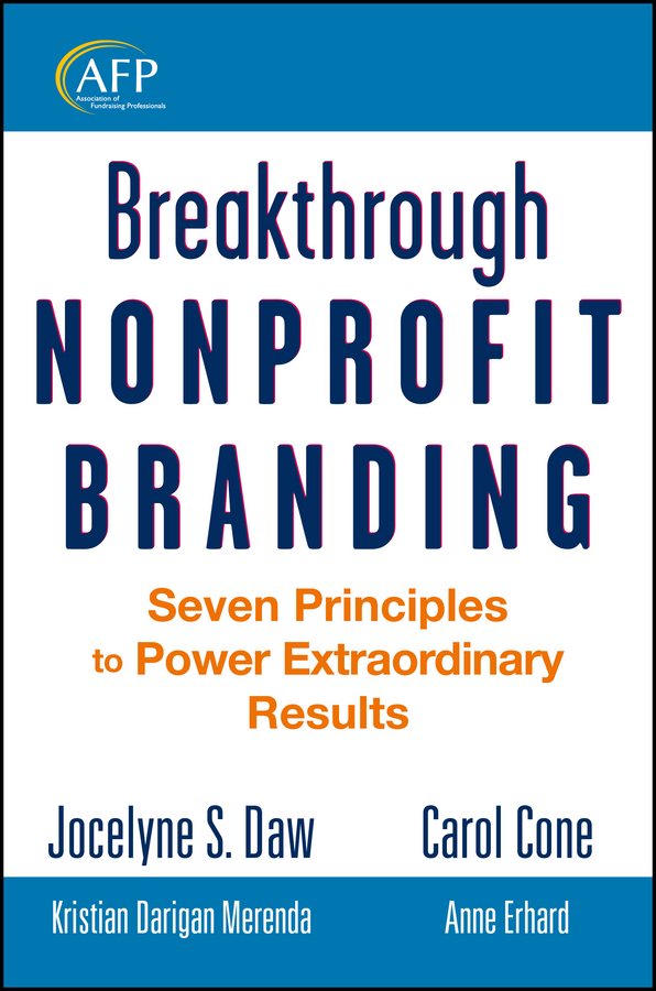 Jocelyne Daw Breakthrough Nonprofit Branding. Seven Principles to Power Extraordinary Results katya andresen the nonprofit marketing guide high impact low cost ways to build support for your good cause