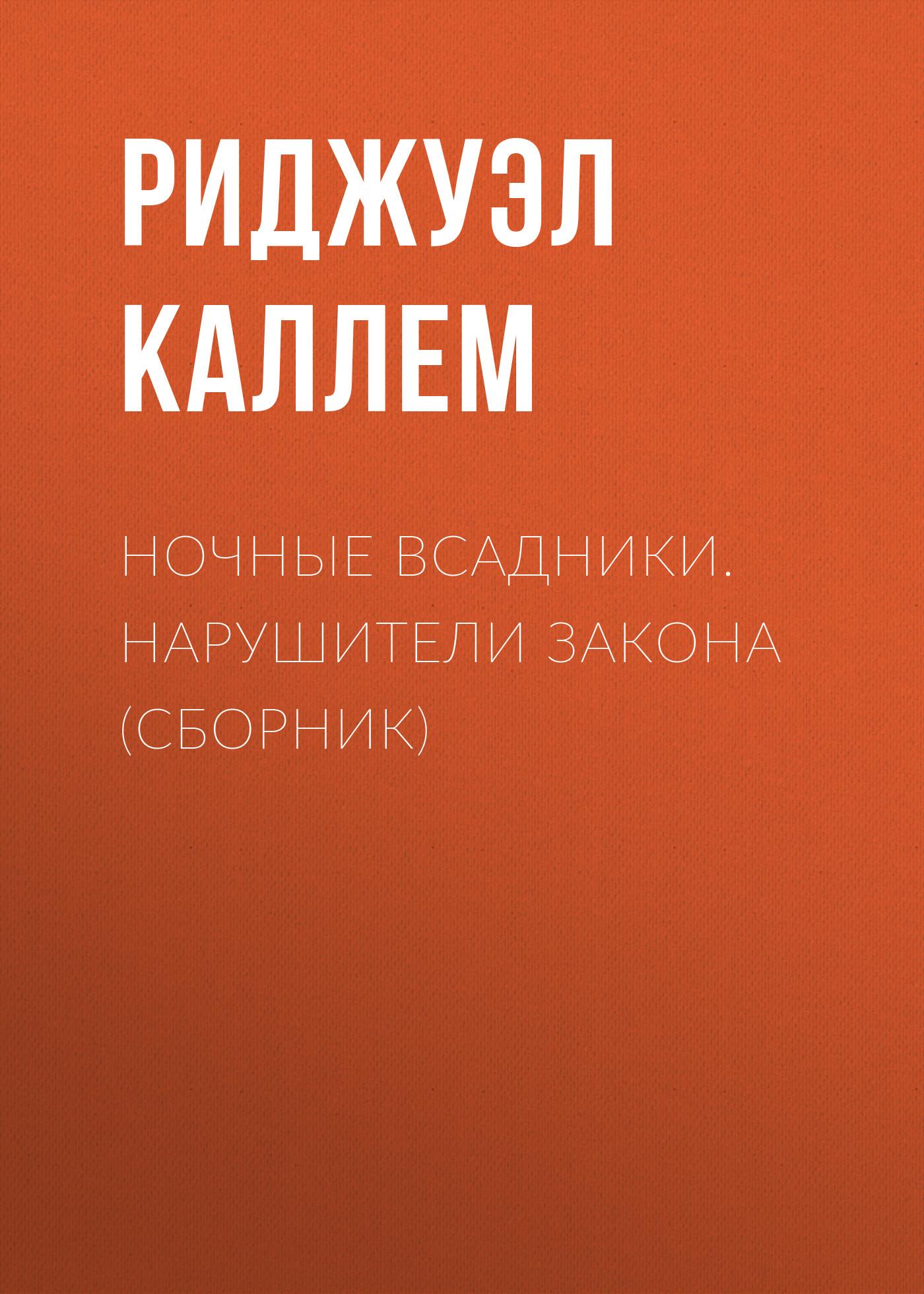 Риджуэл Каллем Ночные всадники. Нарушители закона (сборник) макфолл к нарушители