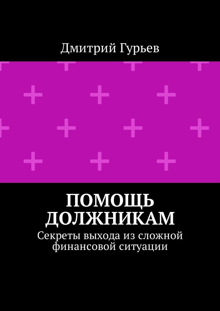 Дмитрий Гурьев Помощь должникам. Секреты выхода изсложной финансовой ситуации цена