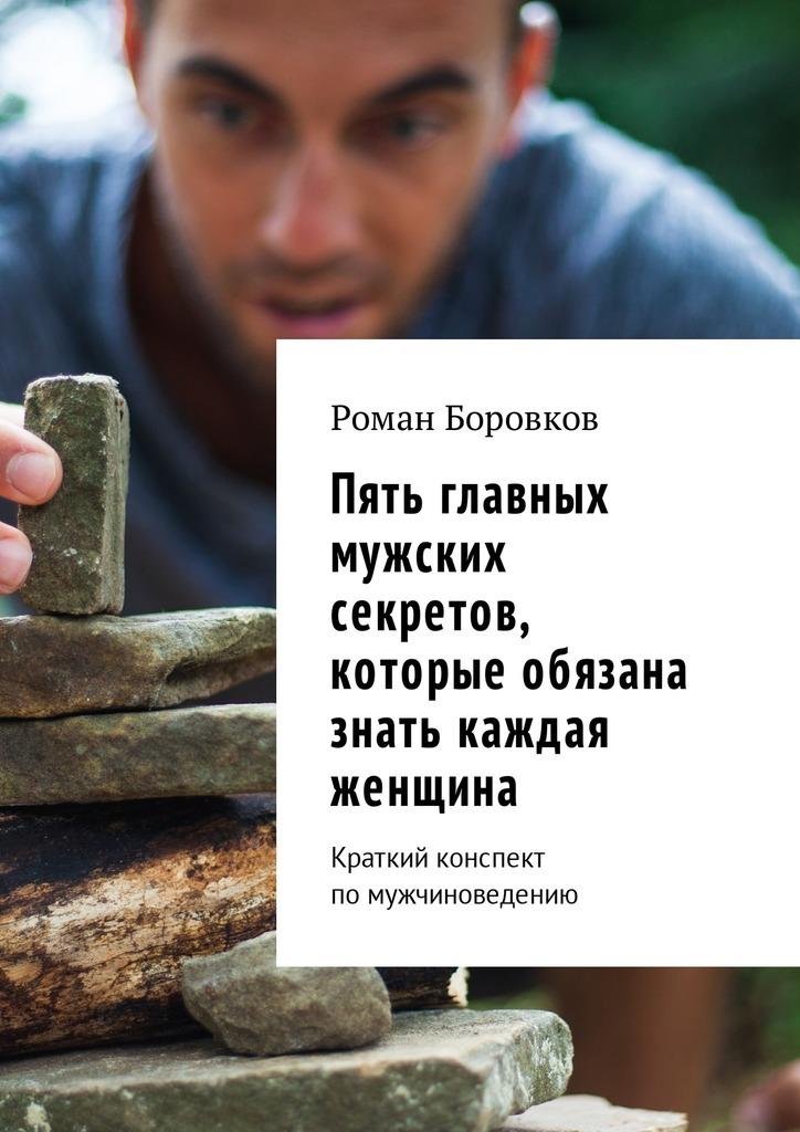 Роман Викторович Боровков Пять главных мужских секретов, которые обязана знать каждая женщина. Краткий конспект помужчиноведению цена
