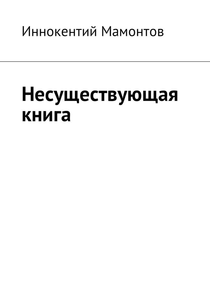 Иннокентий Мамонтов Несуществующая книга иннокентий мамонтов несуществующая книга