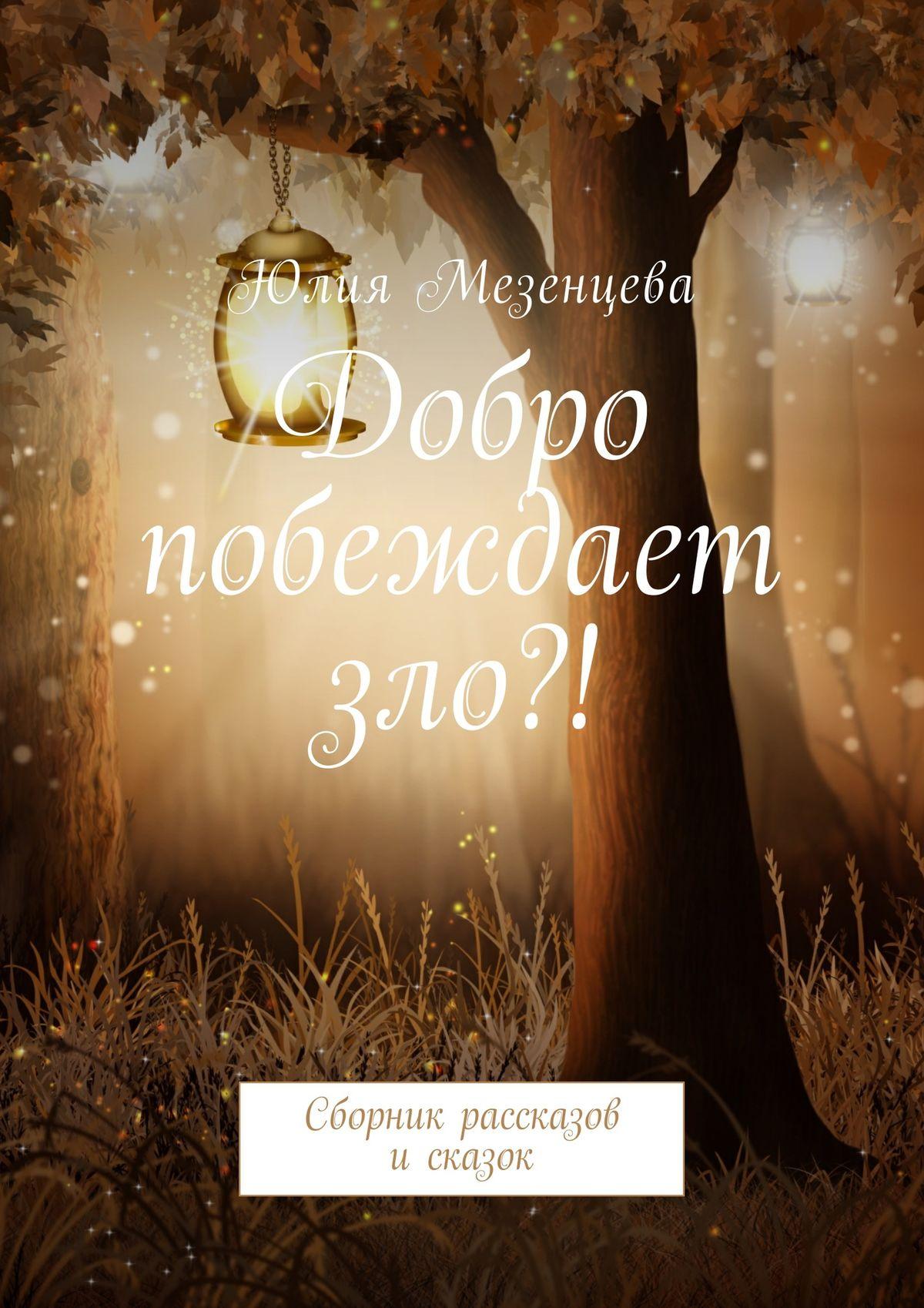Юлия Мезенцева Добро побеждает зло?! Сборник рассказов исказок