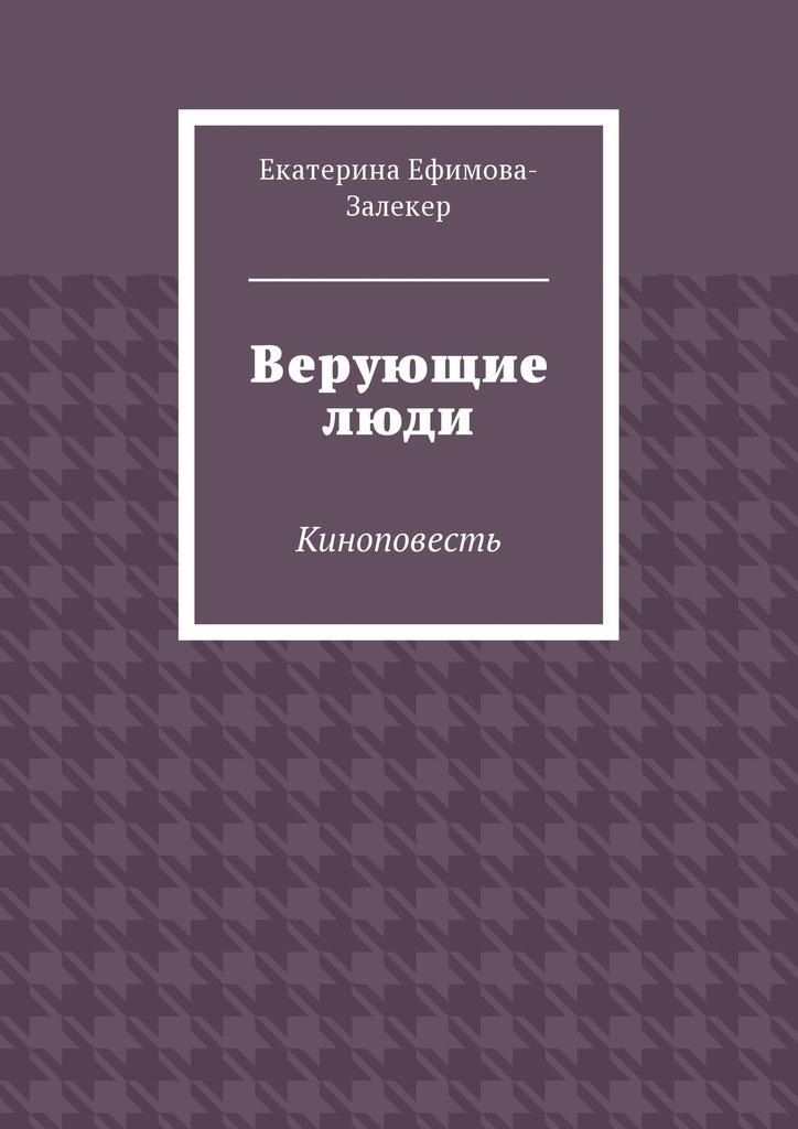 Екатерина Сергеевна Ефимова-Залекер Верующие люди. Киноповесть цена 2017