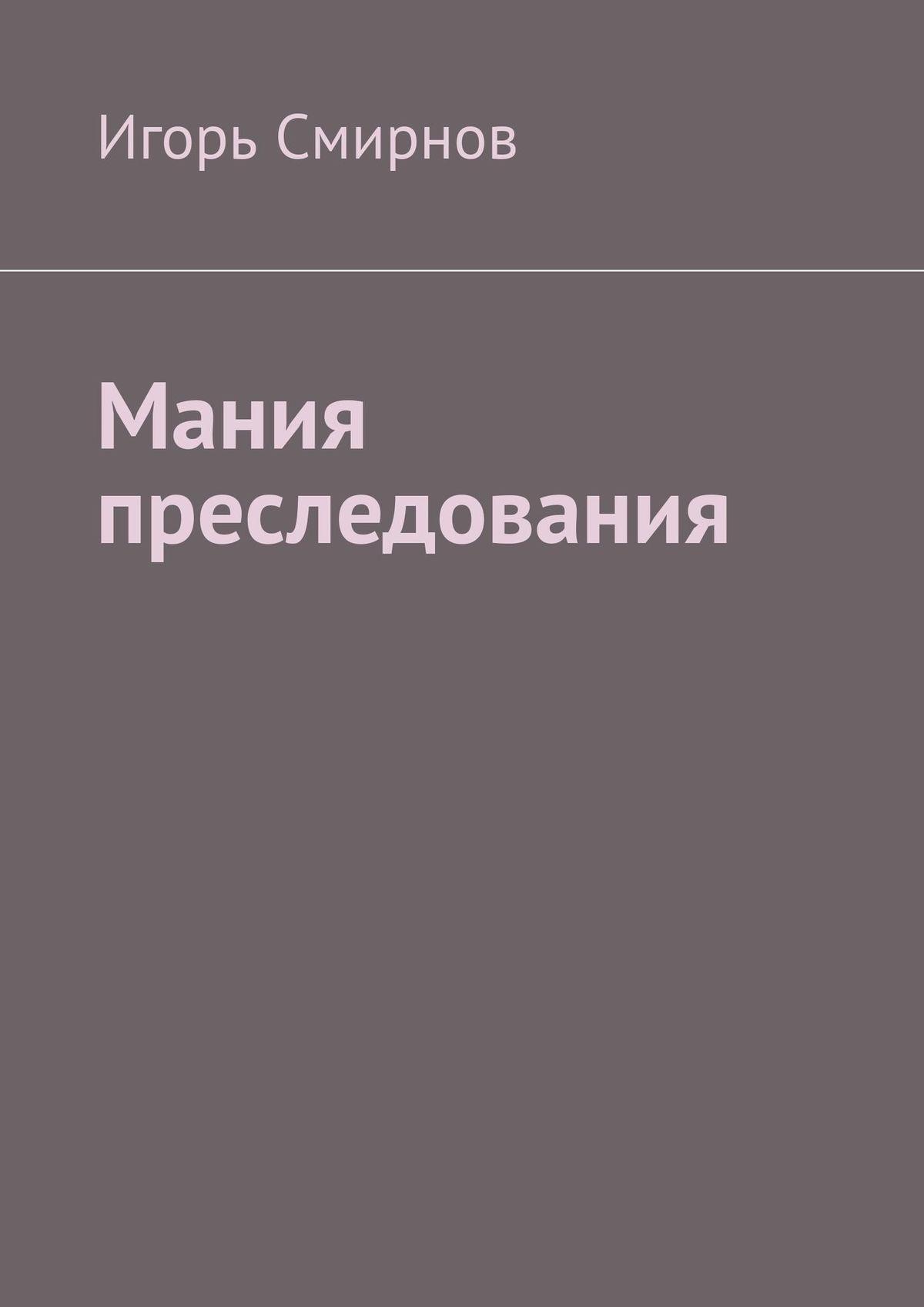 Игорь Смирнов Мания преследования игорь смирнов охтин gaudeamus вселенский гаудеамус пестрые тексты
