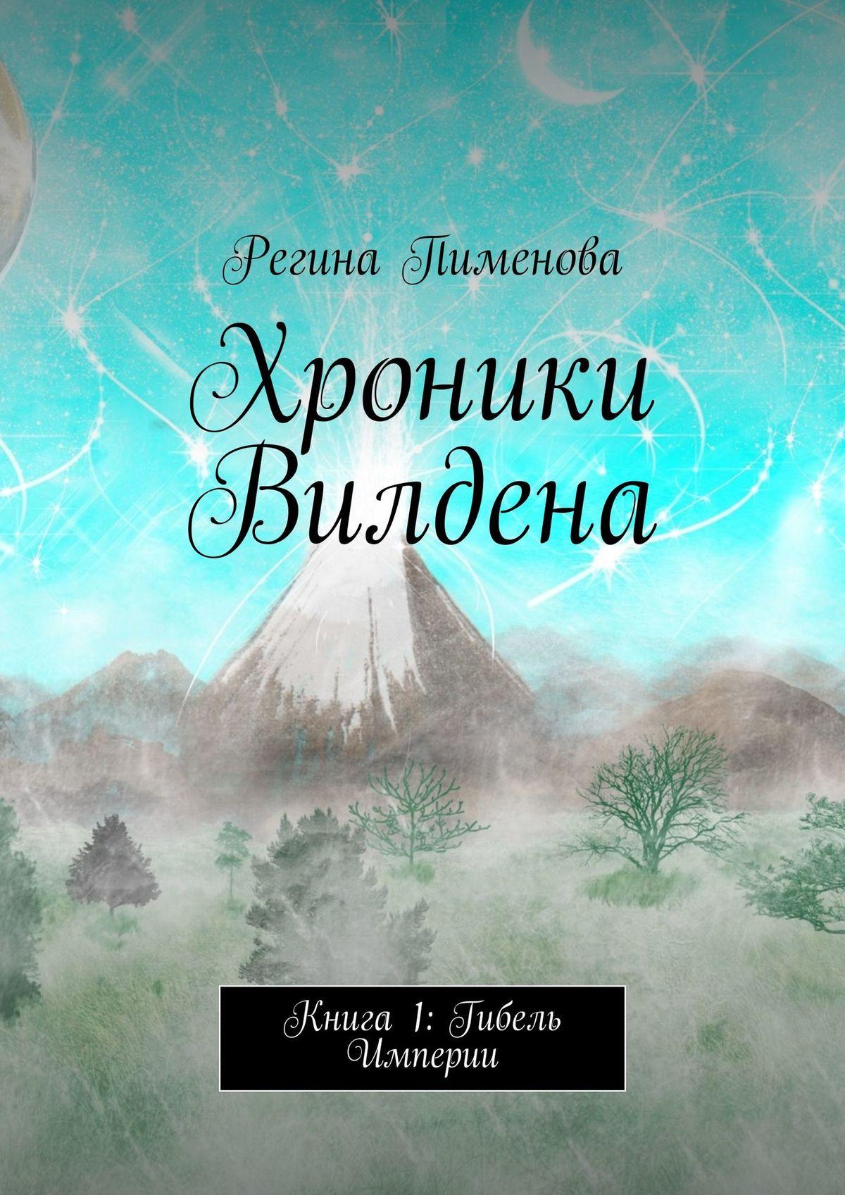 Регина Пименова Хроники Вилдена. Книга 1: Гибель Империи