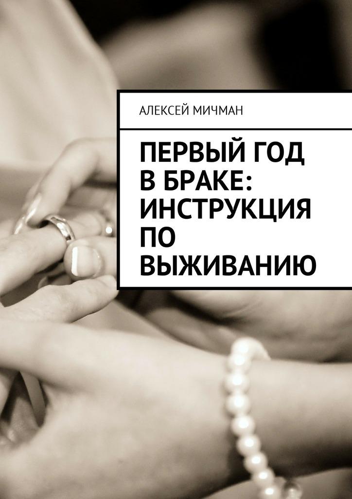 Алексей Мичман Первый год в браке: инструкция по выживанию алексей мичман сила визуализации как получать то чего желаешь