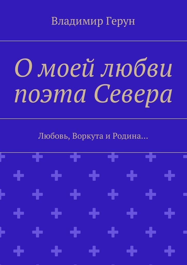 Владимир Герун О моей любви поэта Севера. Любовь, Воркута иРодина…