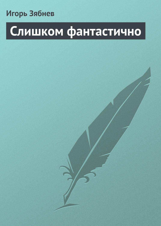 Игорь Зябнев Слишком фантастично игорь зябнев слишком фантастично