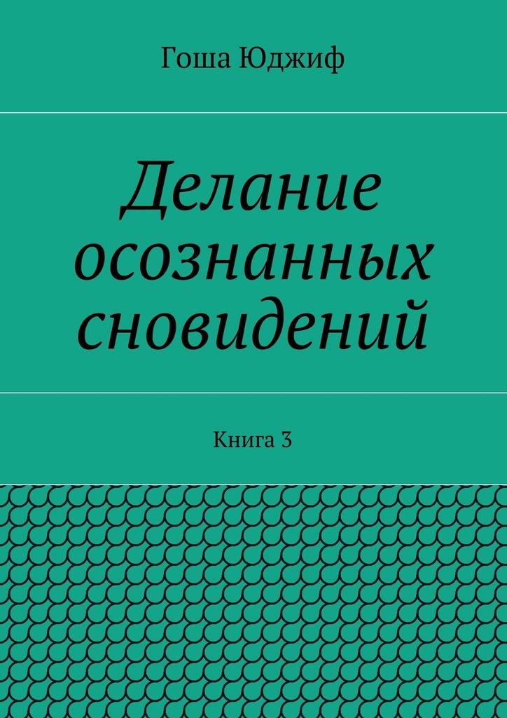 Гоша Юджиф Делание осознанных сновидений. Книга3