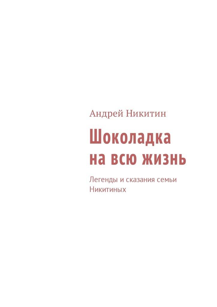 Андрей Никитин Шоколадка навсю жизнь. Легенды исказания семьи Никитиных эпосы легенды и сказания садко