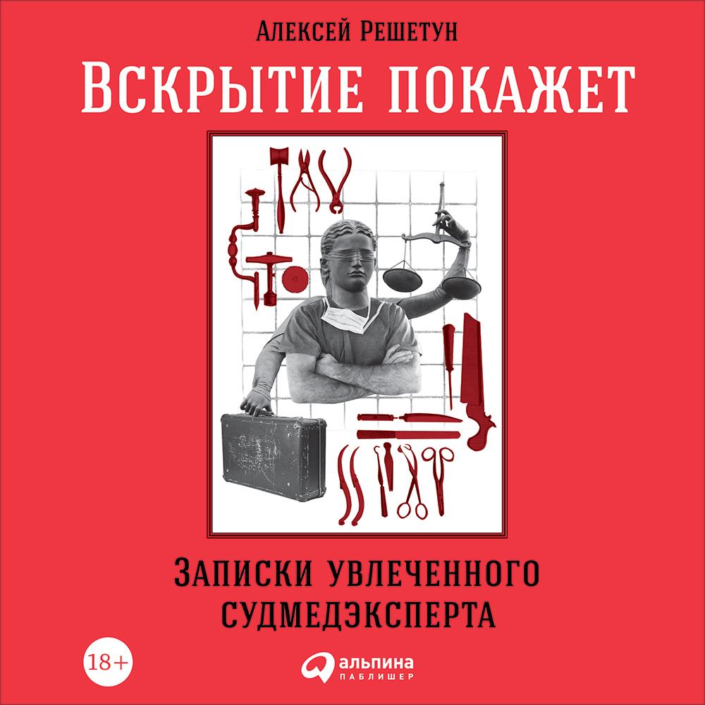 Алексей Решетун Вскрытие покажет: Записки увлеченного судмедэксперта