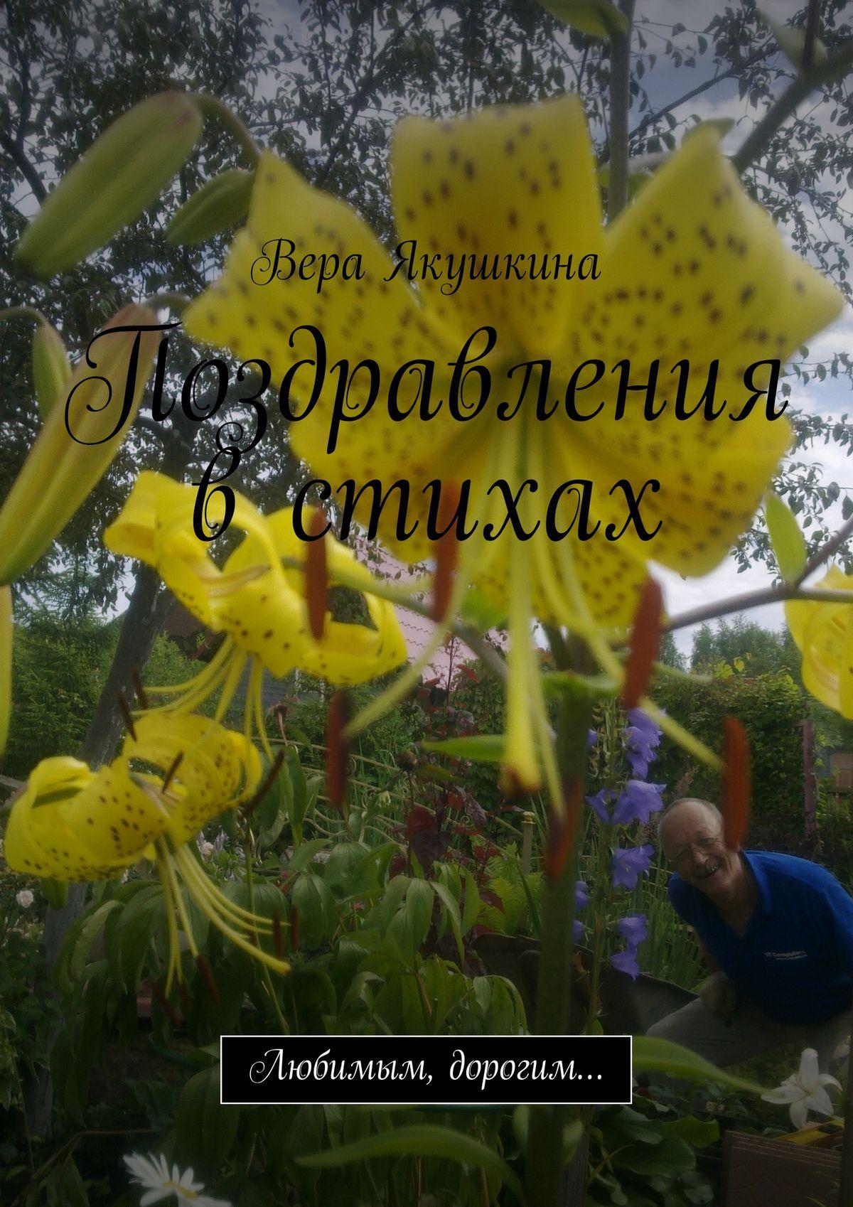 Вера Якушкина Поздравления в стихах. Любимым, дорогим…