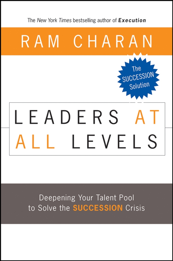 Ram Charan Leaders at All Levels. Deepening Your Talent Pool to Solve the Succession Crisis