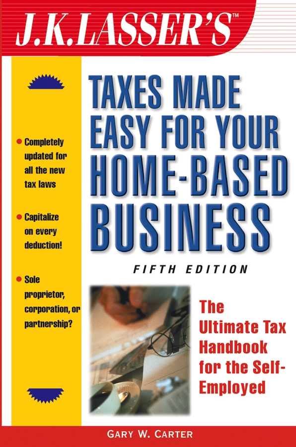 Gary Carter W. J.K. Lasser's Taxes Made Easy for Your Home-Based Business. The Ultimate Tax Handbook for the Self-Employed peter economy home based business for dummies