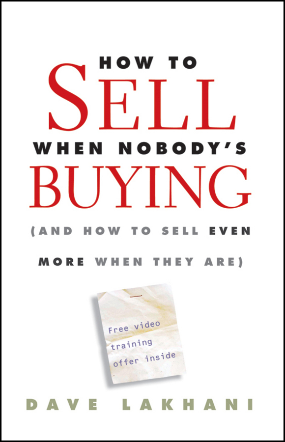 Dave Lakhani How To Sell When Nobody's Buying. (And How to Sell Even More When They Are) robert wollan selling through someone else how to use agile sales networks and partners to sell more