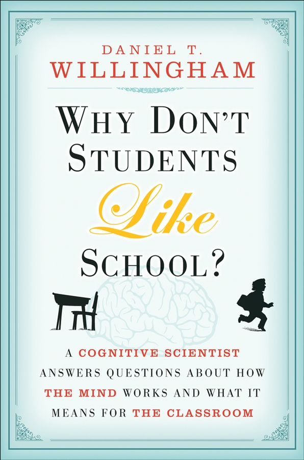 Daniel Willingham T. Why Don't Students Like School?. A Cognitive Scientist Answers Questions About How the Mind Works and What It Means for the Classroom daniel willingham t the reading mind a cognitive approach to understanding how the mind reads isbn 9781119301387