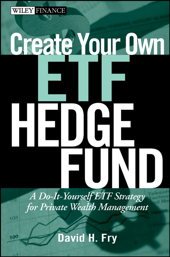 David Fry Create Your Own ETF Hedge Fund. A Do-It-Yourself ETF Strategy for Private Wealth Management ronald orol d extreme value hedging how activist hedge fund managers are taking on the world