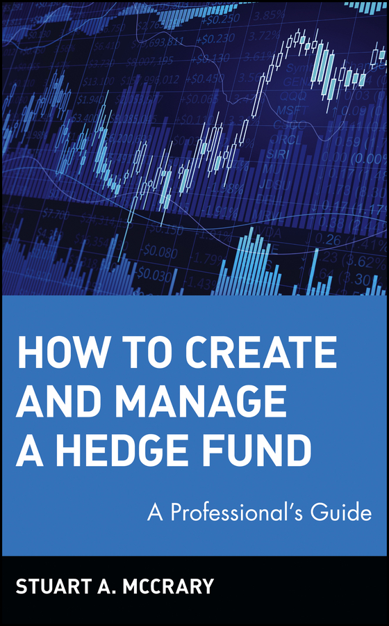 Stuart McCrary A. How to Create and Manage a Hedge Fund. A Professional's Guide