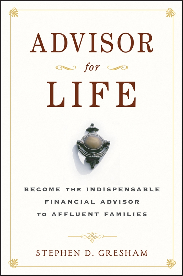 Stephen Gresham D. Advisor for Life. Become the Indispensable Financial Advisor to Affluent Families jay hummel the essential advisor building value in the investor advisor relationship