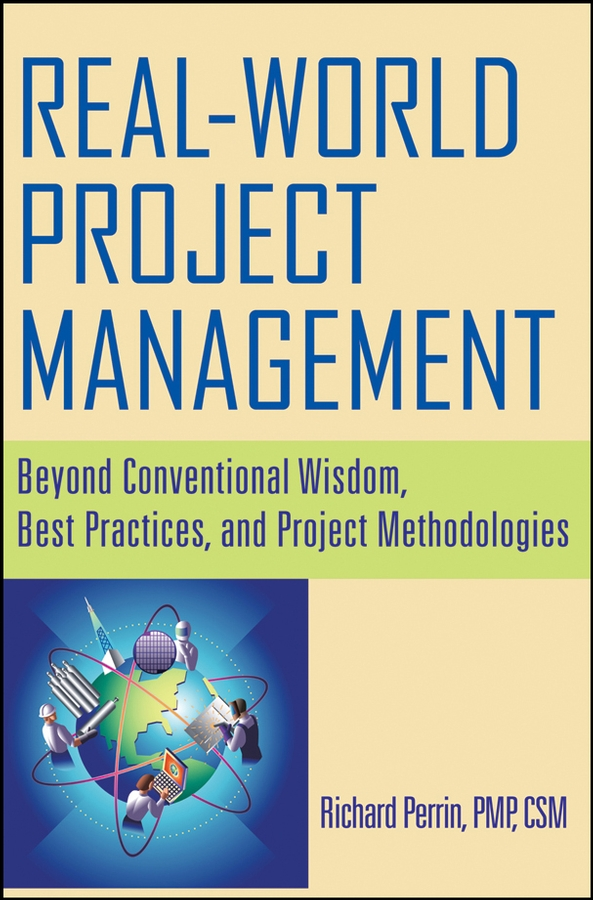 Richard Perrin Real World Project Management. Beyond Conventional Wisdom, Best Practices and Project Methodologies bridging the gaps – improving the knowledge together