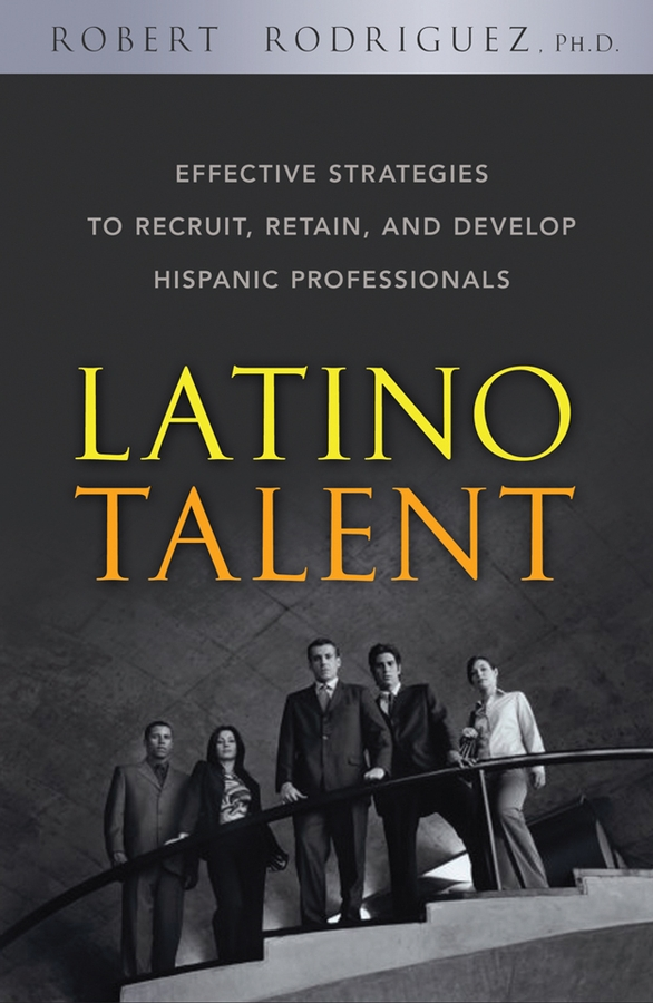 Robert Rodriguez Latino Talent. Effective Strategies to Recruit, Retain and Develop Hispanic Professionals цены онлайн