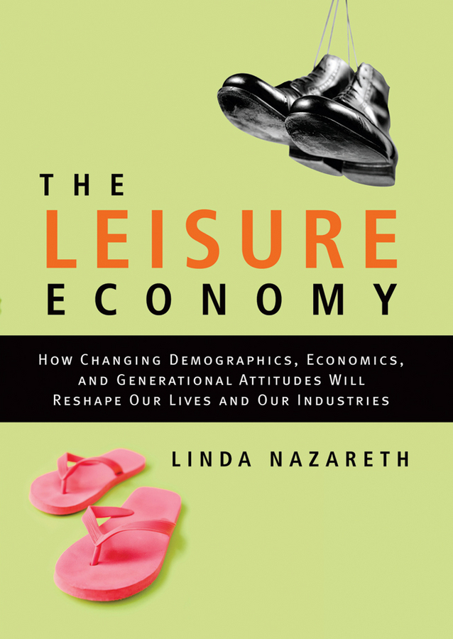 Linda Nazareth The Leisure Economy. How Changing Demographics, Economics, and Generational Attitudes Will Reshape Our Lives and Our Industries the world economy