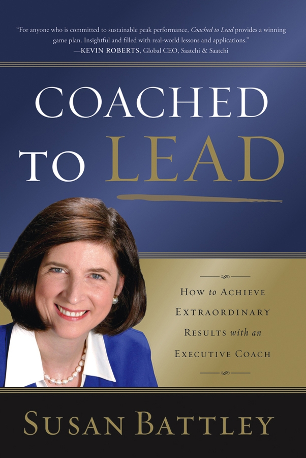 Susan Battley Coached to Lead. How to Achieve Extraordinary Results with an Executive Coach the will to lead