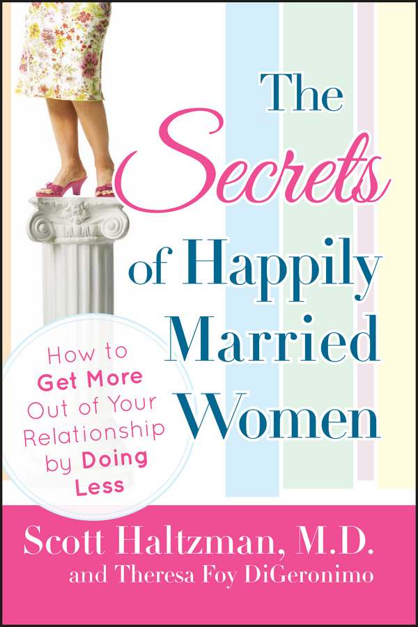 Scott Haltzman The Secrets of Happily Married Women. How to Get More Out of Your Relationship by Doing Less the black book of secrets