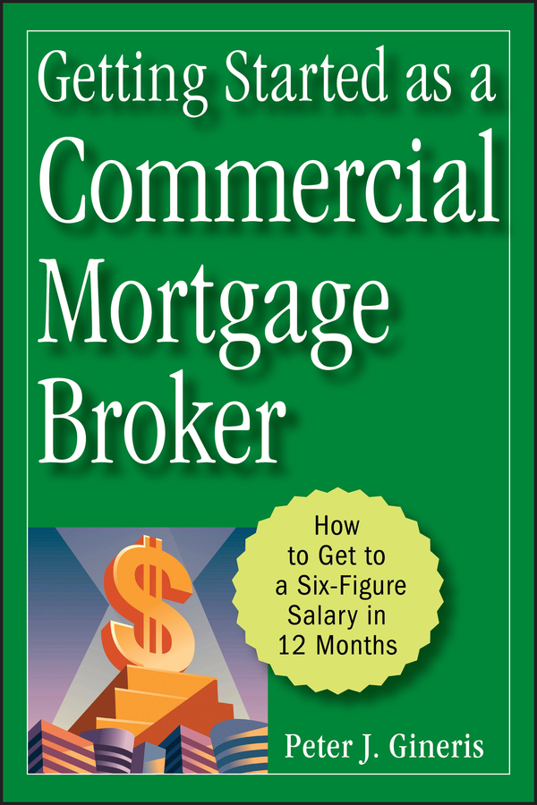 Peter Gineris J. Getting Started as a Commercial Mortgage Broker. How to Get to a Six-Figure Salary in 12 Months richard sylla a history of interest rates