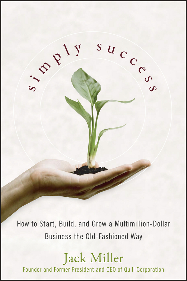 Jack Miller Simply Success. How to Start, Build and Grow a Multimillion Dollar Business the Old-Fashioned Way guy champniss brand valued how socially valued brands hold the key to a sustainable future and business success