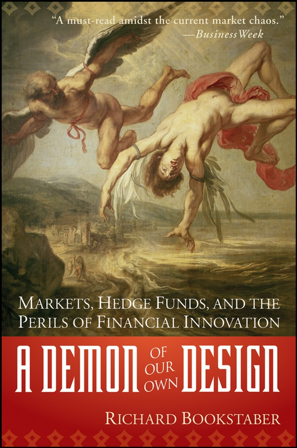 Richard Bookstaber A Demon of Our Own Design. Markets, Hedge Funds, and the Perils of Financial Innovation department of the treasury hedge funds leverage and the lessons of long term capital management report of the president s working group on financial markets