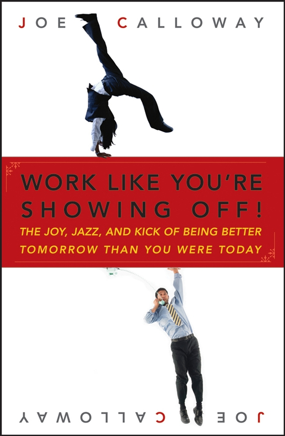 Joe Calloway Work Like You're Showing Off. The Joy, Jazz, and Kick of Being Better Tomorrow Than You Were Today sam glenn a kick in the attitude an energizing approach to recharge your team work and life