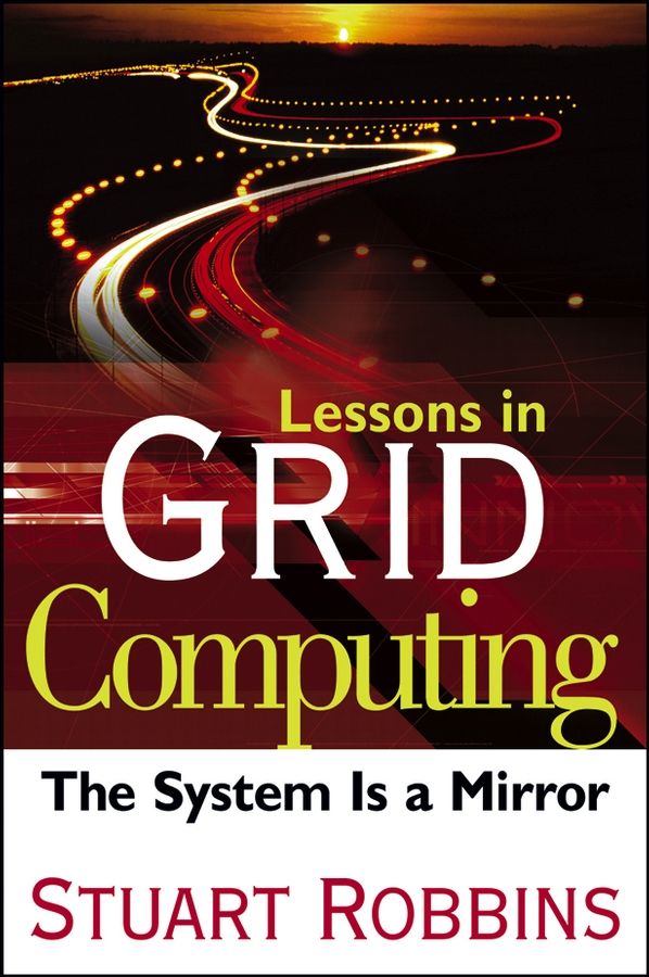 Stuart Robbins Lessons in Grid Computing. The System Is a Mirror to build a fire and other stories