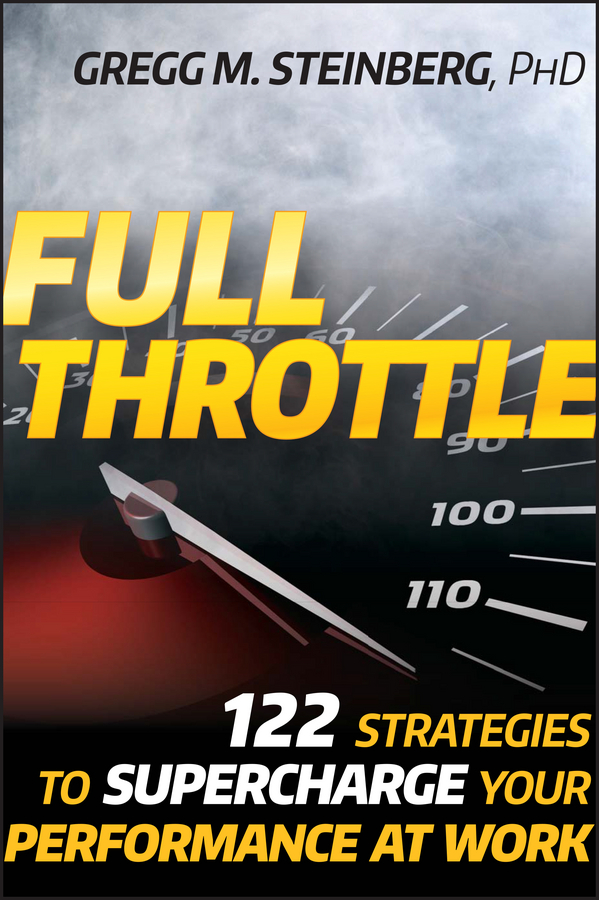 Gregg Steinberg M. Full Throttle. 122 Strategies to Supercharge Your Performance at Work do less get more