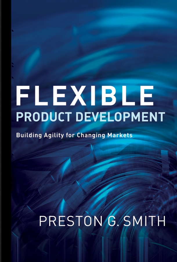 Preston Smith G. Flexible Product Development. Building Agility for Changing Markets product development practices that matter