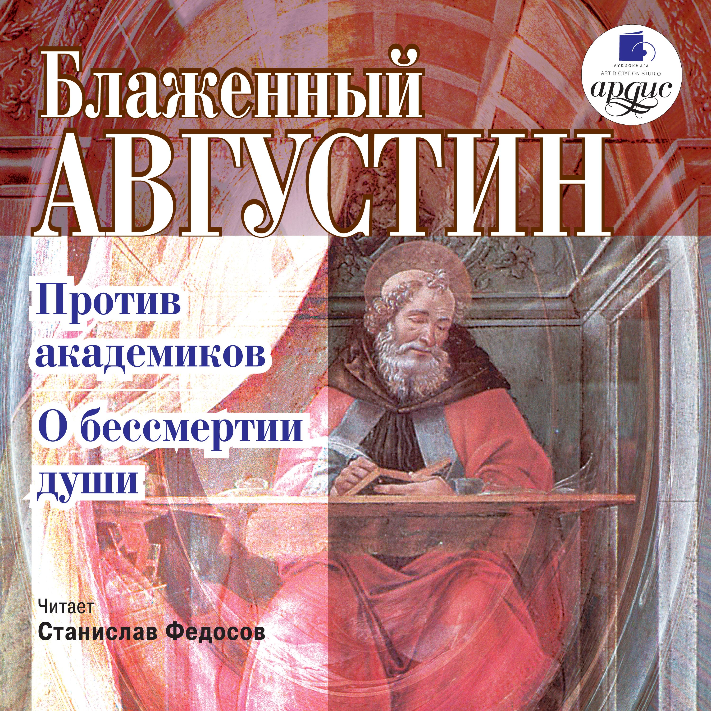 Блаженный Августин Против академиков. О бессмертии души блаженный августин о троице