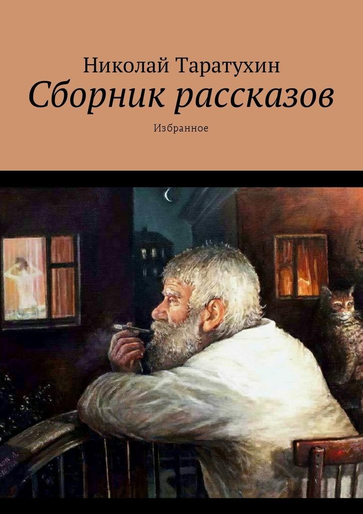 Николай Таратухин Сборник рассказов. Избранное игорь сахновский нелегальный рассказ о любви сборник