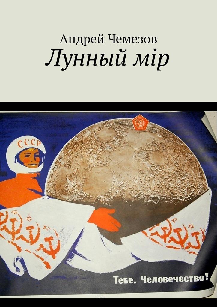Андрей Чемезов Лунный мiр. Тебе, Человечество! андрей чемезов новый марс