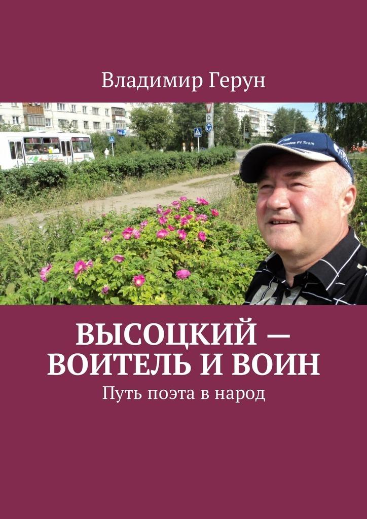 Владимир Герун Высоцкий – воитель ивоин. Путь поэта внарод