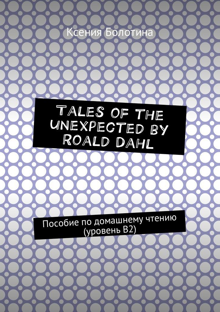 Ксения Эдуардовна Болотина Tales of the unexpected by Roald Dahl. Пособие подомашнему чтению (уровеньВ2) who was roald dahl
