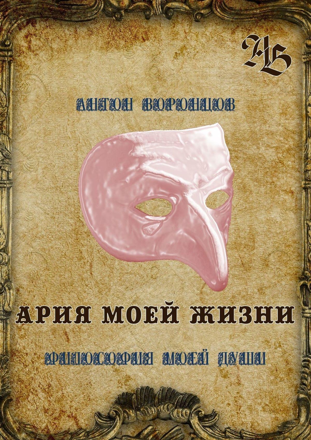 Антон Воронцов Ария моей жизни. Философия моей души. Часть первая