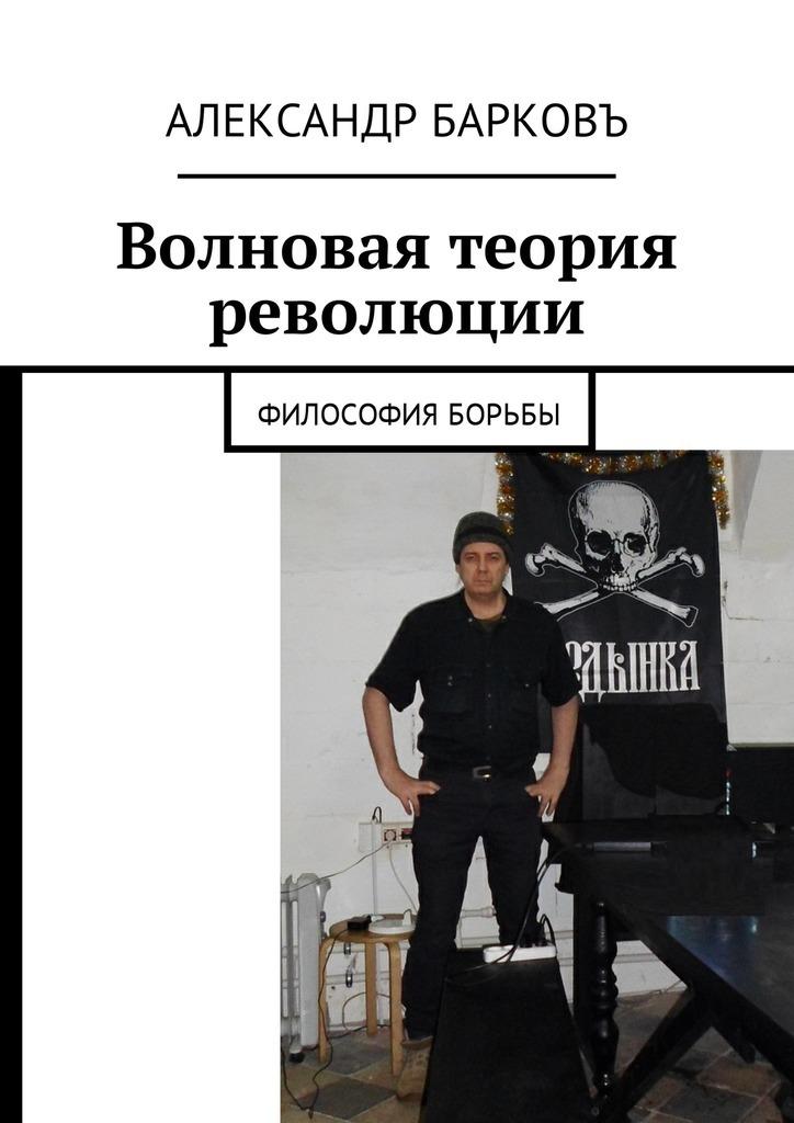 Александр Барковъ Волновая теория революции. Философия борьбы для лица braun