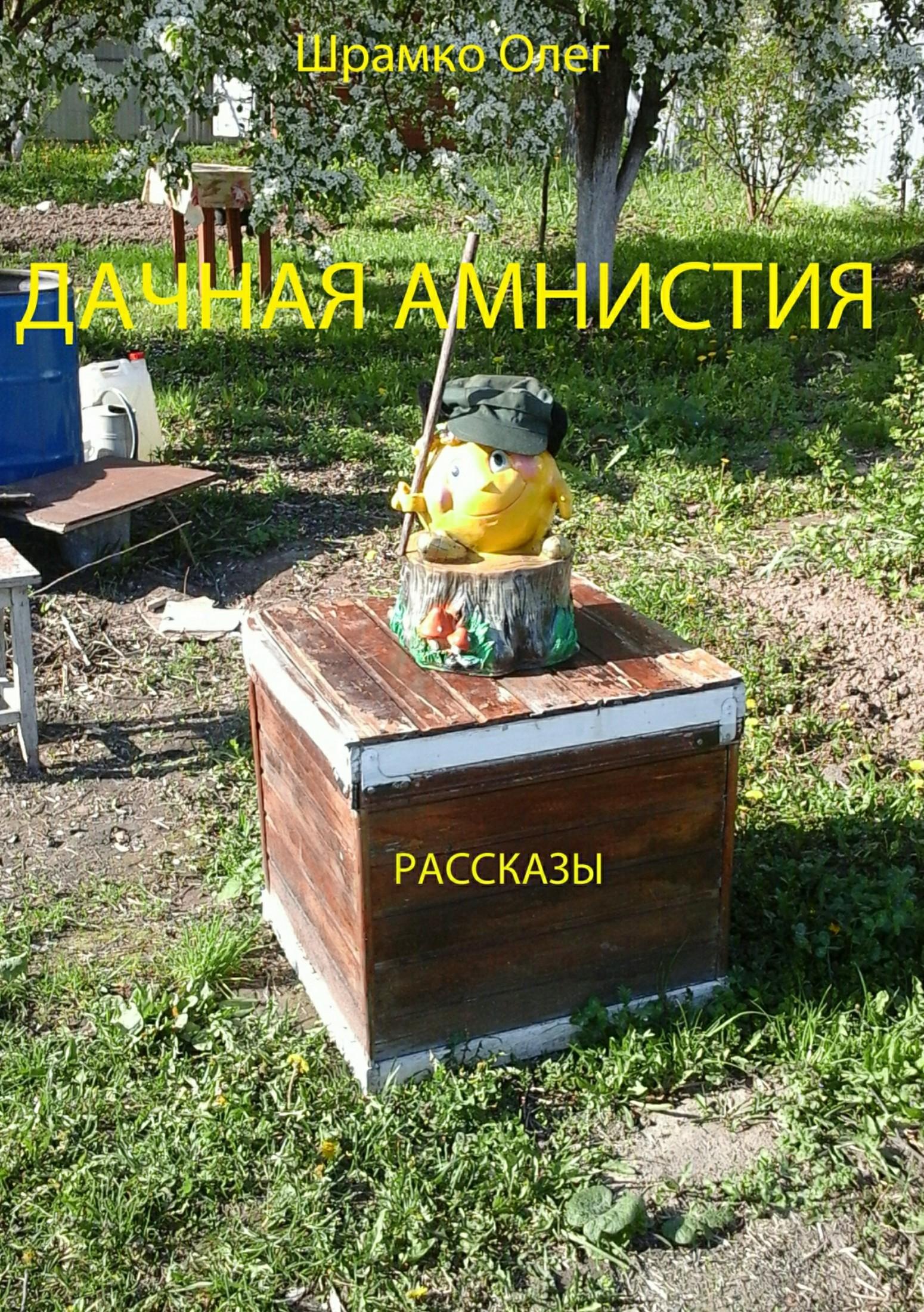 Олег Григорьевич Шрамко Дачная амнистия. Рассказы