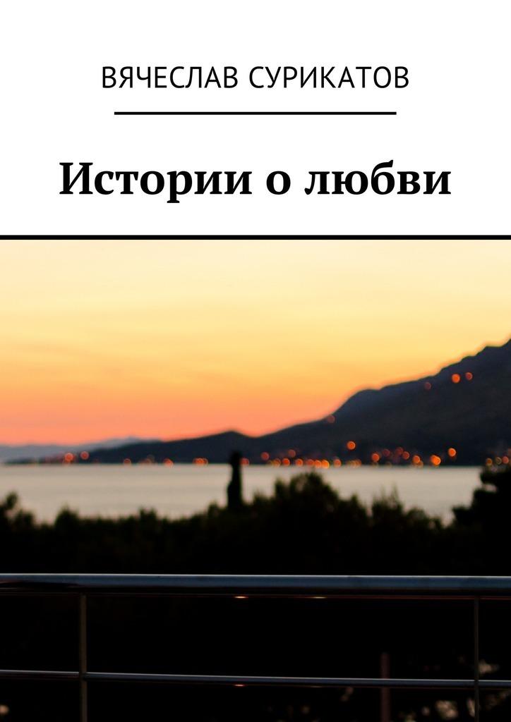 Вячеслав Сурикатов Истории о любви евгения шагурова 10 красивых историй о любви