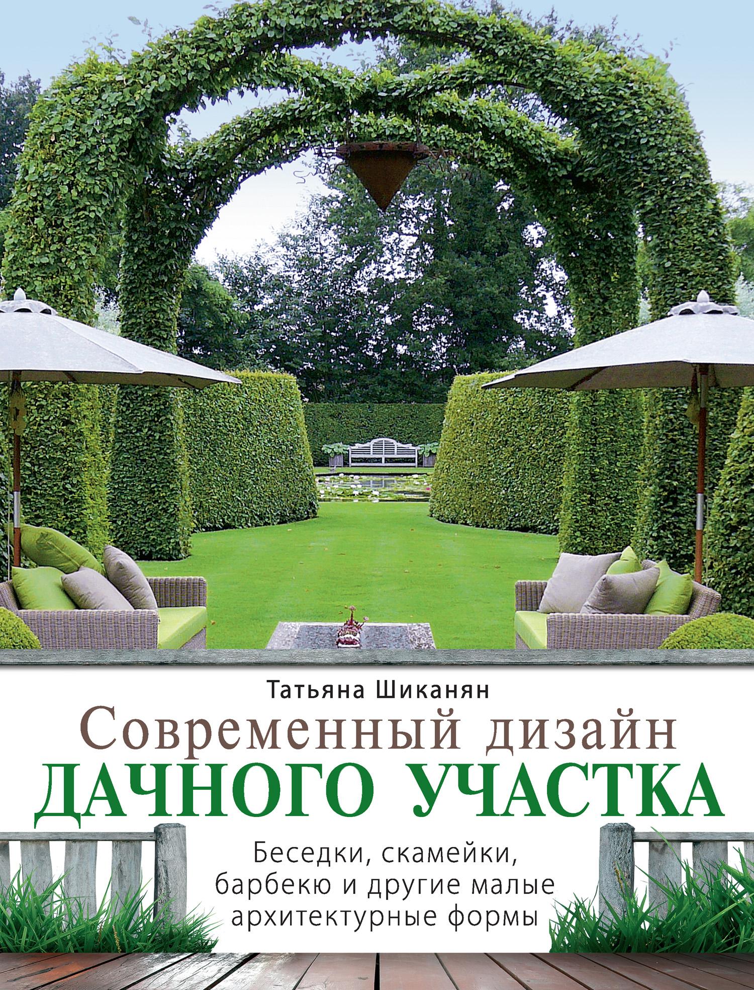 Татьяна Шиканян Современный дизайн дачного участка. Беседки, скамейки, барбекю и другие малые архитектурные формы