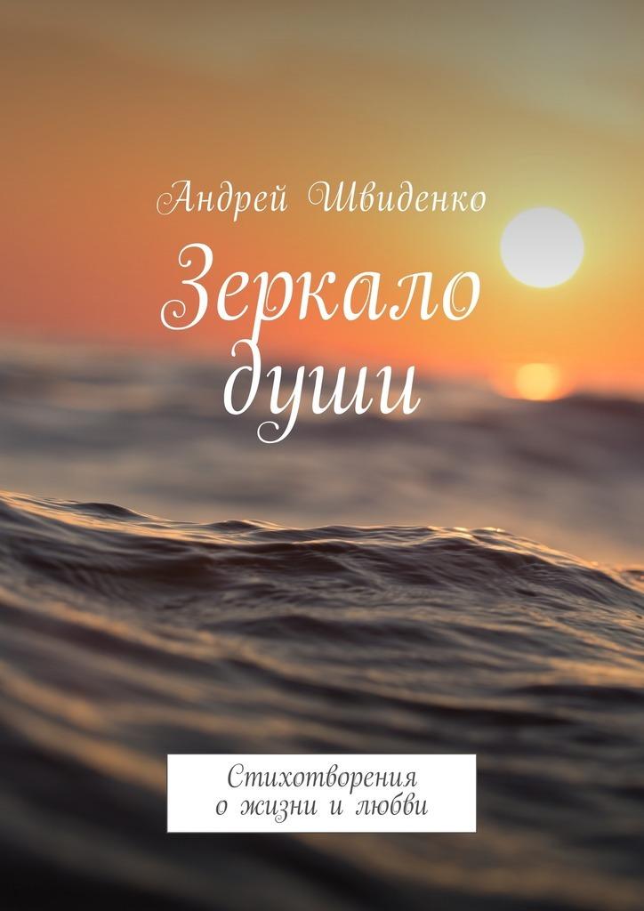 Андрей Швиденко Зеркало души. Стихотворения ожизни илюбви гольдберг и и почерк зеркало души