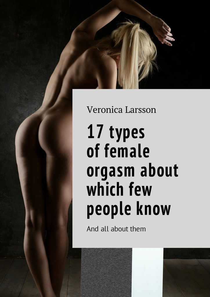 Вероника Ларссон 17 types of female orgasm about which few people know. And all about them вероника ларссон not frigid in bed with a man lessons of sex the best in bed how to become…