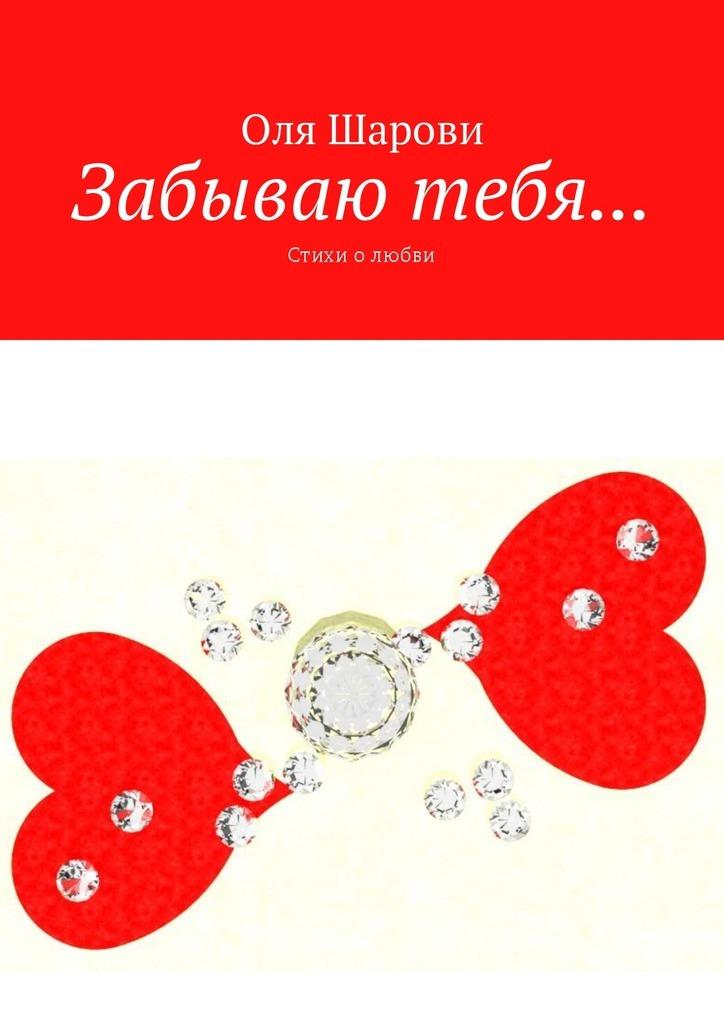 цена на Оля Шарови Забываю тебя… Стихи олюбви