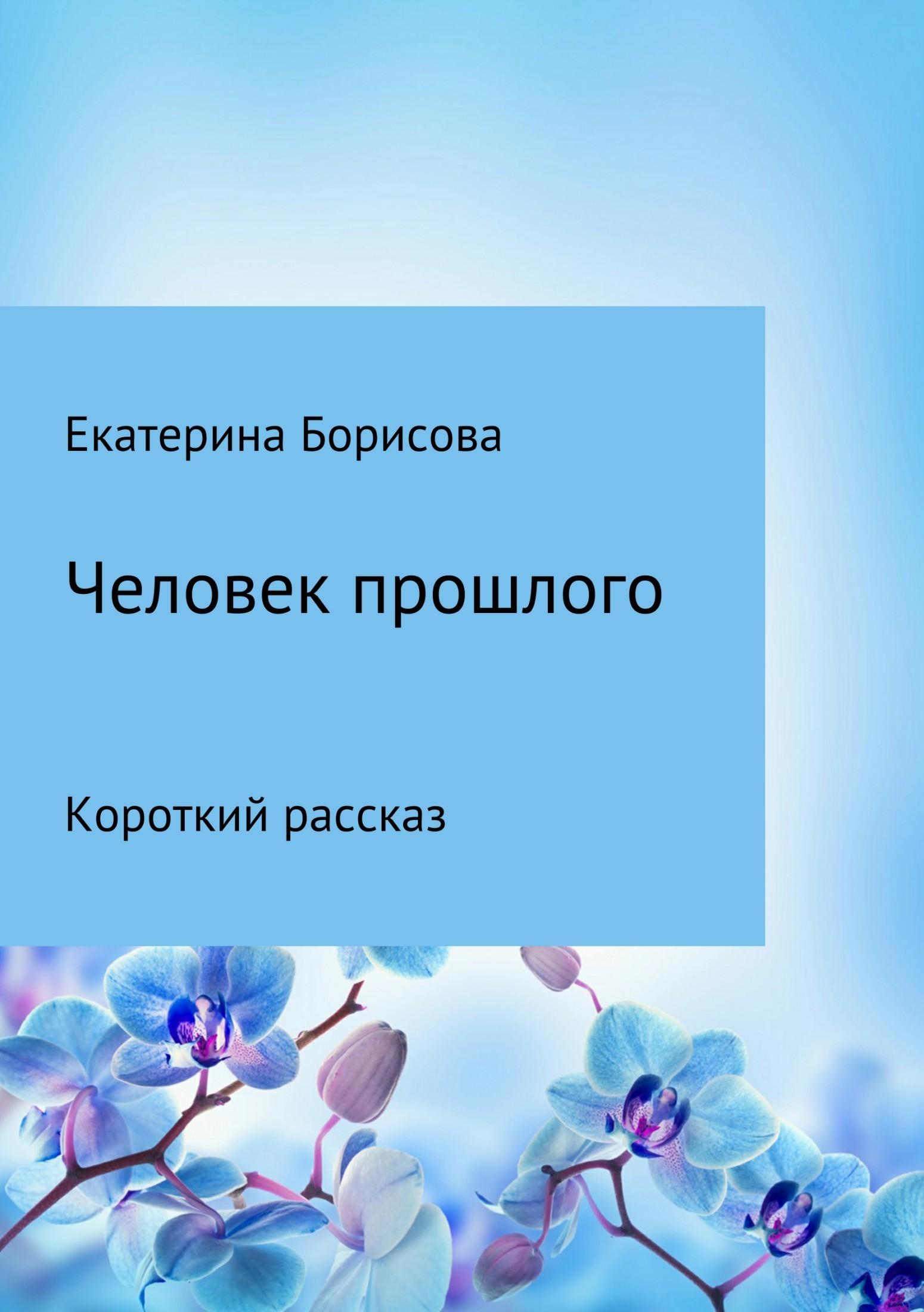 Екатерина Борисова Человек прошлого екатерина усслен наивысшиймир рассказ